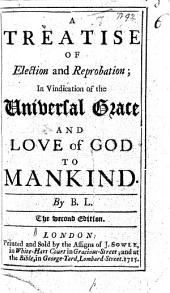 A Treatise of Election and Reprobation; in vindication of the universal grace and love of God to mankind. By B. L. [i.e. Benjamin Lindley.] The second edition. (The Corrector corrected: being an answer to George Keith's ... Truth Advanced, etc.).