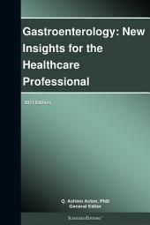 Gastroenterology: New Insights for the Healthcare Professional: 2013 Edition