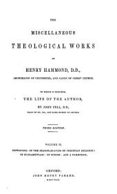 The Miscellaneous Theological Works of Henry Hammond ... to which is Prefixed, the Life of the Author, by John Fell: Of the reasonableness of Christian religion. Of fundamentals, in a notion referring to practice. Of schism: a defense of the Church of England against the exceptions of the Romanists. A parænesis or seasonable exhortatory to all true sons of the Church of England : wherin is inserted a Discourse of heresy in defense of our Church against the Romanist. A new ed