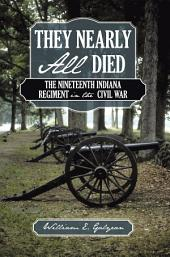They Nearly All Died: The Nineteenth Indiana Regiment in the Civil War