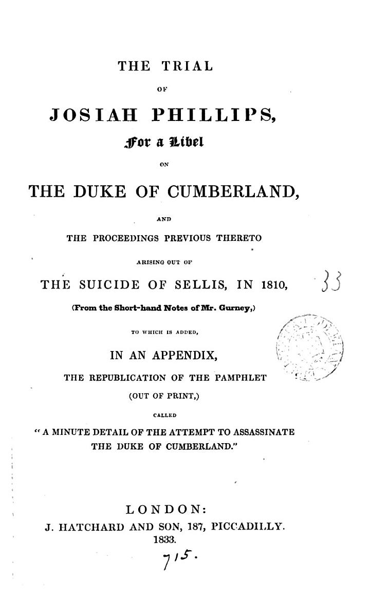 The trial of Josiah Phillips for a libel on the duke of Cumberland and the proceedings previous thereto, in 1810. From short-hand notes. To which is added the republ. of 'A minute detail of the attempt to assassinate the the duke of Cumberland'.