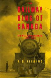 The Railway King of Canada: Sir William Mackenzie, 1849-1923