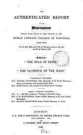 The authenticated report of the discussion ... in ... the Roman Catholic college of Downside ... on the 25th, 26th, and 27th ... Febr., and the 5th, 6th, and 7th ... Mar., 1834. Subjects: 'The rule of faith', and 'The sacrifice of the mass'. Speakers: E. Tottenham [and others].