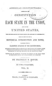 American Constitutions: Comprising the Constitution of Each State in the Union, and of the United States : with the Declaration of Independence and Articles of Confederation; Each Accompanied by a Historical Introduction and Notes, Together with a Classified Analysis of the Constitutions, According to Their Subjects, Showing, by Comparative Arrangement, Every Constitutional Provision Now in Force in the Several States; with References to Judicial Decisions, and an Analytical Index. Illustrated by Carefully Engraved Fac-similes of the Great Seals of the United States, and of Each State and Territory, Volume 2