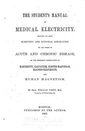 The Student's Manual of Medical Electricity: Showing Its Most Scientific and Rational Application to All Forms of Acute and Chronic Disease by the Different Combinations of Electricity, Galvanism, Electro-magnetism, Magneto-electricity, and Human Magnetism