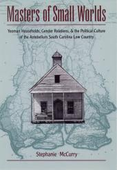 Masters of Small Worlds: Yeoman Households, Gender Relations, and the Political Culture of the Antebellum South Carolina Low Country