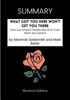 SUMMARY   What Got You Here Won   t Get You There  How Successful People Become Even More Successful By Marshall Goldsmith And Mark Reiter PDF