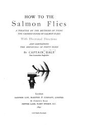 How to Tie Salmon Flies: A Treatise on the Methods of Tying the Various Kinds of Salmon Flies; with Illustrated Directions, and Containing the Dressings of Forty Flies ...