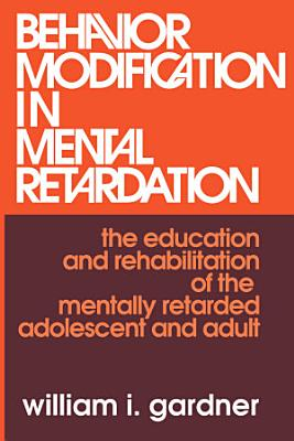 Behavior Modification in Mental Retardation  the Education and Rehabilitation of the Mentally Retarded Adolescent and Adult