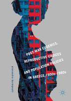 Post War Eugenics  Reproductive Choices and Population Policies in Greece  1950s   1980s PDF