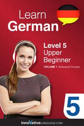 Learn German - Level 5: Upper Beginner: Volume 1: Lessons 1-25