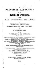 A Practical Exposition of the Law of Wills, with plain instructions and advice to testators, executors, administrators and legatees, and observations on the consequences of intestacy, etc