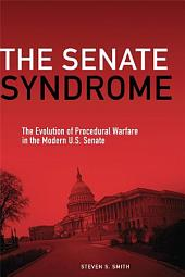The Senate Syndrome: The Evolution of Procedural Warfare in the Modern U.S. Senate