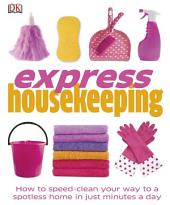 Express Housekeeping: How to Speed-Clean Your Way to a Spotless Home in Just Minutes a Day