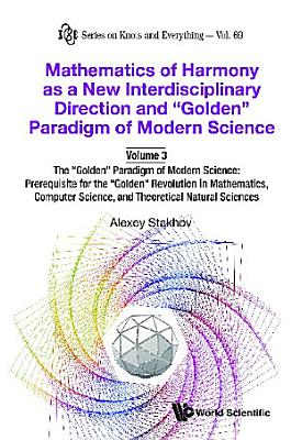 Mathematics Of Harmony As A New Interdisciplinary Direction And  Golden  Paradigm Of Modern Science volume 3 the  Golden  Paradigm Of Modern Science  Prerequisite For The  Golden  Revolution In Mathematics computer Science and Theoretical Natural Sciences PDF