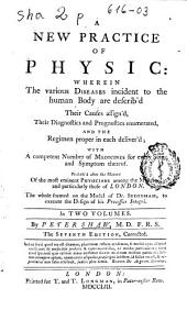 A New Practice of Physic: Wherein the Various Diseases Incident to the Human Body are Describ'd, Their Causes Assign'd, Their Diagnostics and Prognostics Enumerated and the Regimen Proper in Each Deliver'd, with a Competent Number of Medicines for Every Stage and Sympton Thereof ... in Two Volumes