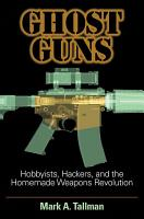 Ghost Guns  Hobbyists  Hackers  and the Homemade Weapons Revolution PDF