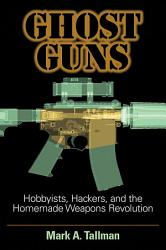 Ghost Guns Hobbyists Hackers And The Homemade Weapons Revolution Book PDF