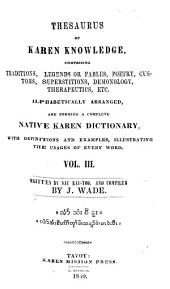 Thesaurus of Karen Knowledge, comprising Traditions, Legends or Fables, Poetry, Customs, Superstitions, Demonology, Therapeutics etc. alphabetically arranged, and forming a complete Native Karen Dictionary, with Definitions and Examples, illustrating the Usages of every Word: Written by Sau-Kau-Too and compiled by Jonathan Wade. III