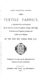 Textile Fabrics: A Descriptive Catalogue of the Collection of Church-vestments, Dresses, Silk Stuffs, Needle-work and Tapestries, Forming that Section of the Museum