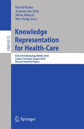 Knowledge Representation for Health-Care: ECAI 2010 Workshop KR4HC 2010, Lisbon, Portugal, August 17, 2010, Revised Selected Papers