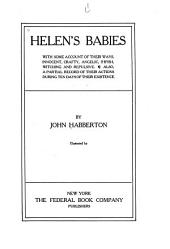 Helen's Babies: With Some Account of Their Ways: Innocent, Crafty, Angelic, Impish, Witching and Repulsive ; Also a Partial Record of Their Actions During Ten Days of Their Existence