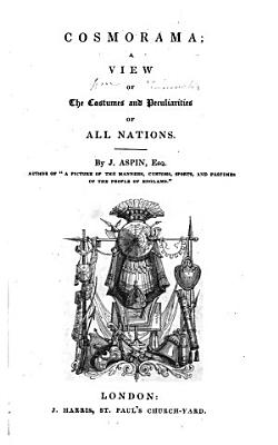 Cosmorama A View of the Costumes and Peculiarities of All Nations by J  Aspin  Esq  Author of   a Picture of the Manners  Customs  Sports and Pastimes of the People of England