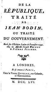 De la République, traité de Jean Bodin, ou, Traité du gouvernement: Revû sur l'édition Latine de Francfort 1591