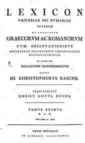 Lexicon Universae Rei Numariae Veterum Et Praecipue Graecorum Ac Romanorum: Cum Observationibus Antiquariis Geographicis Chronologicis Historicis Criticis Et Passim Cum Explicatione Monogrammatum. A - C, Volume 1