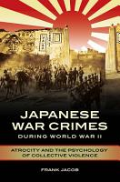 Japanese War Crimes during World War II  Atrocity and the Psychology of Collective Violence PDF