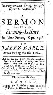 Hearing Without Doing, Not Sufficient to Salvation: A Sermon Preach'd at the Evening-lecture in Lime-Street, Sept. 29th. By Jabez Earle. ...