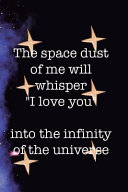 The Space Dust Of Me Will Whisper  I Love You  Into The Infinity Of The Universe PDF
