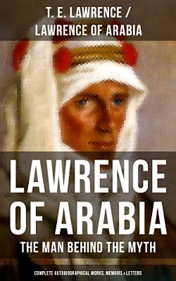 Lawrence of Arabia  The Man Behind the Myth  Complete Autobiographical Works  Memoirs   Letters  PDF