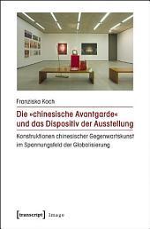 Die »chinesische Avantgarde« und das Dispositiv der Ausstellung: Konstruktionen chinesischer Gegenwartskunst im Spannungsfeld der Globalisierung