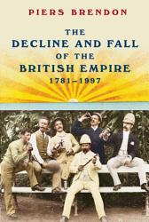 The Decline And Fall Of The British Empire 1781 1997 Book PDF