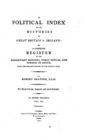 A Political Index to the Histories of Great Britain & Ireland; Or, a Complete Register of the Hereditary Honours, Public Offices, and Persons in Office: From the Earliest Periods to the Present Time : in Three Volumes, Volume 3