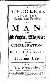 A Discourse upon the Nature and Faculties of Man, in several essays: with some considerations upon the occurrences of humane life