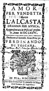 Amor per vendetta overo L'Alcasta dramma per musica, rappresentato in Pisa nel presente anno 1676. Dedicato al sereniss. gran principe Ferdinando di Toscana