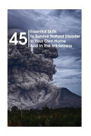 45 Essential Skills to Survive Natural Disaster in Your Own Home and in the Wilderness