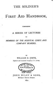 The Soldier's First Aid Handbook: Comprising a Series of Lectures to Members of the Hospital Corps and Company Bearers
