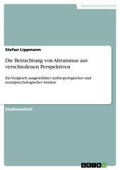 Die Betrachtung von Altruismus aus verschiedenen Perspektiven: Ein Vergleich ausgewählter anthropologischer und sozialpsychologischer Ansätze