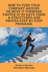 How to turn your company around or move it forward faster in 90 days using a structured and proven step by step program