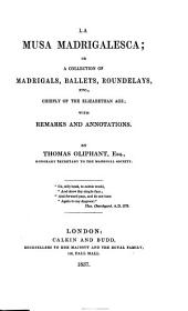 La Musa Madrigalesca: Or, A Collection of Madrigals, Ballets, Roundelays, Etc., Chiefly of the Elizabethan Age; with Remarks and Annotations. By Thomas Oliphant