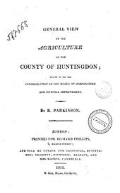 General View of the Agriculture of the County of Huntingdon; Drawn Up for the Consideration of the Board of Agriculture, and Internal Improvement. By R. Parkinson