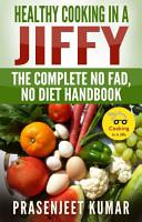 Healthy Cooking In A Jiffy  The Complete No Fad  No Diet Handbook PDF