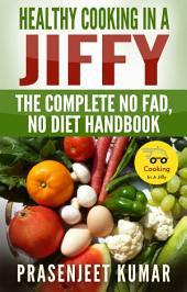Healthy Cooking In A Jiffy: The Complete No Fad, No Diet Handbook: #7 in the Cooking In A Jiffy Series