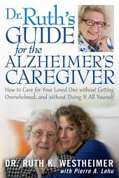 Dr. Ruth's Guide for the Alzheimer's Caregiver: How to Care for Your Loved One Without Getting Overwhelmed ... and Without Doing It All Yourself