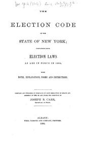The Election Code of the State of New York; Containing Such Election Laws as are in Force in 1880: With Notes, Explanations, Forms and Instructions