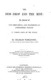The dew-drop and the mist; or, An account of the nature, properties, dangers, and uses of dew and mist [by C. Tomlinson. No.4 of an unnamed ser.]. By C. Tomlinson