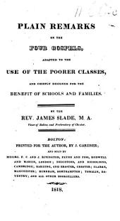 Plain Remarks on the Four Gospels, adapted to the use of the poorer classes ... By the Rev. James Slade. [With the text.]